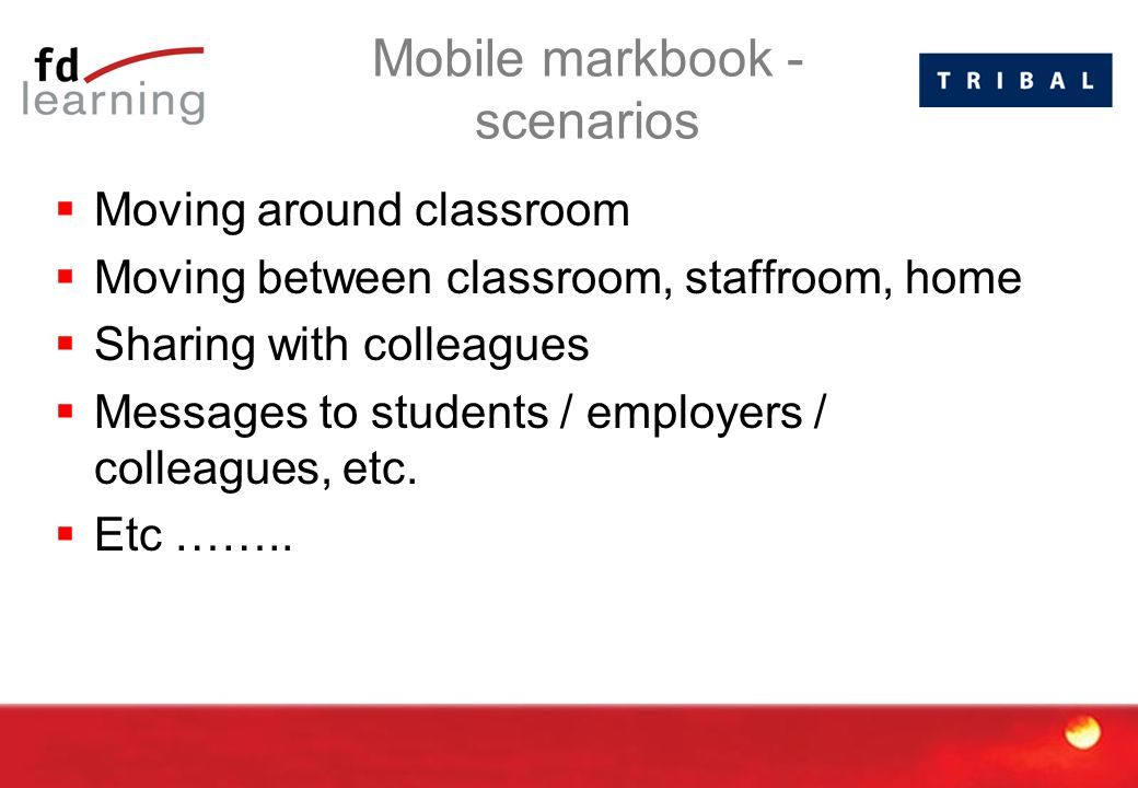 Mobile markbook - scenarios  Moving around classroom  Moving between classroom, staffroom, home  Sharing with colleagues  Messages to students / employers / colleagues, etc.