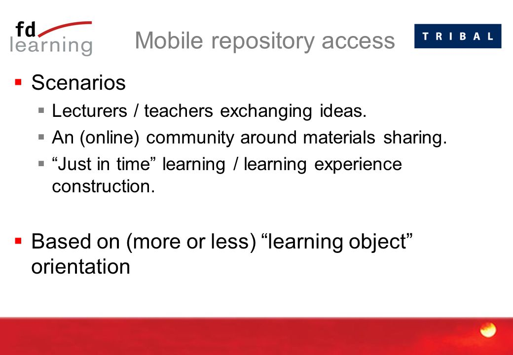 """Mobile repository access  Scenarios  Lecturers / teachers exchanging ideas.  An (online) community around materials sharing.  """"Just in time"""" learn"""