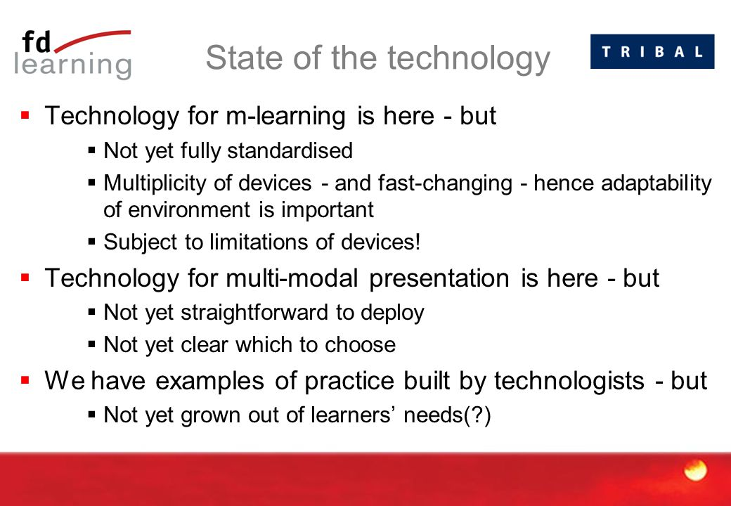 State of the technology  Technology for m-learning is here - but  Not yet fully standardised  Multiplicity of devices - and fast-changing - hence adaptability of environment is important  Subject to limitations of devices.