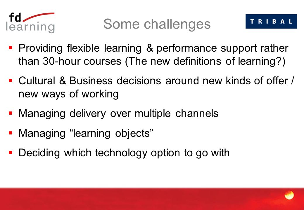 Some challenges  Providing flexible learning & performance support rather than 30-hour courses (The new definitions of learning )  Cultural & Business decisions around new kinds of offer / new ways of working  Managing delivery over multiple channels  Managing learning objects  Deciding which technology option to go with