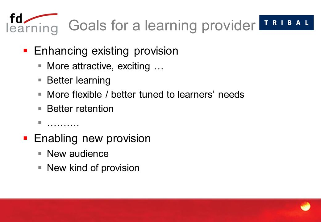 Goals for a learning provider  Enhancing existing provision  More attractive, exciting …  Better learning  More flexible / better tuned to learner