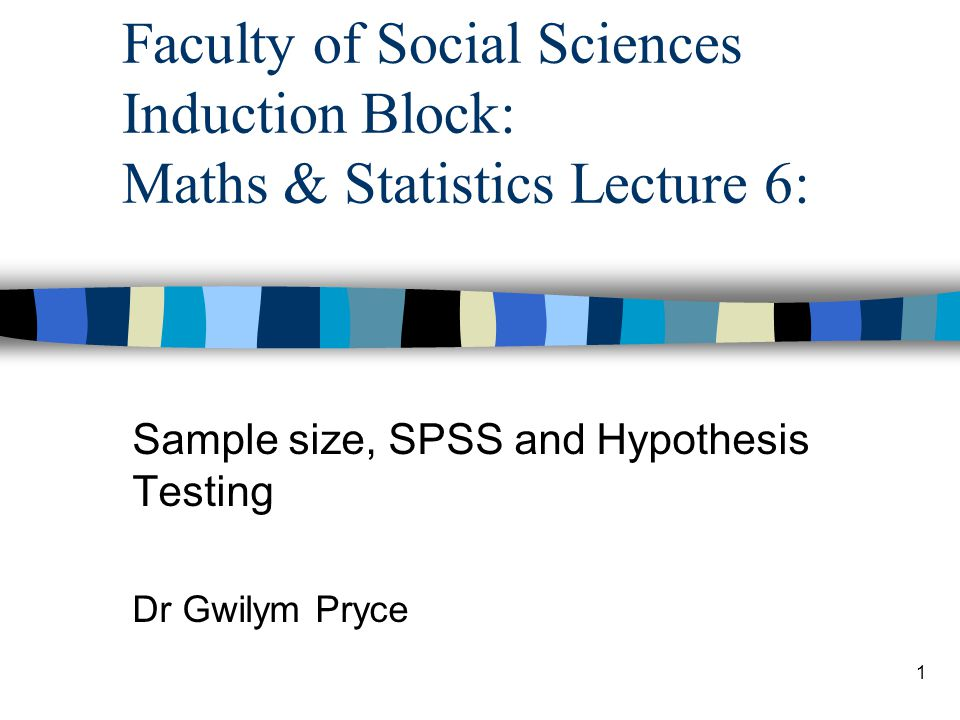 1 Faculty of Social Sciences Induction Block: Maths & Statistics Lecture 6: Sample size, SPSS and Hypothesis Testing Dr Gwilym Pryce