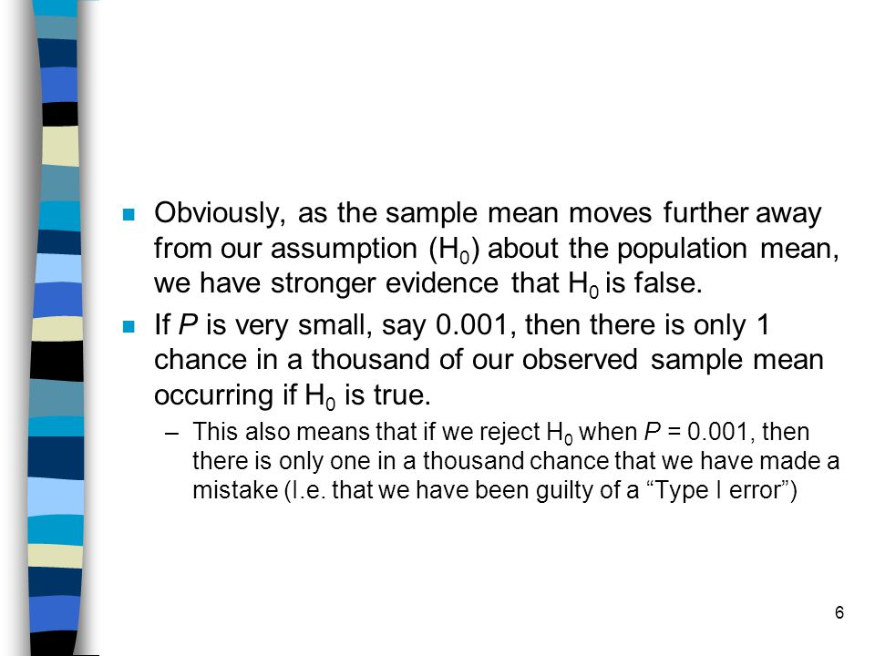 6 n Obviously, as the sample mean moves further away from our assumption (H 0 ) about the population mean, we have stronger evidence that H 0 is false.