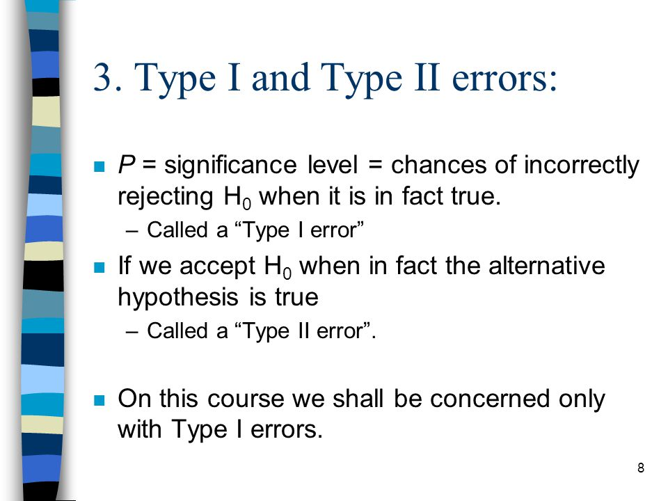 """8 3. Type I and Type II errors: n P = significance level = chances of incorrectly rejecting H 0 when it is in fact true. –Called a """"Type I error"""" n If"""