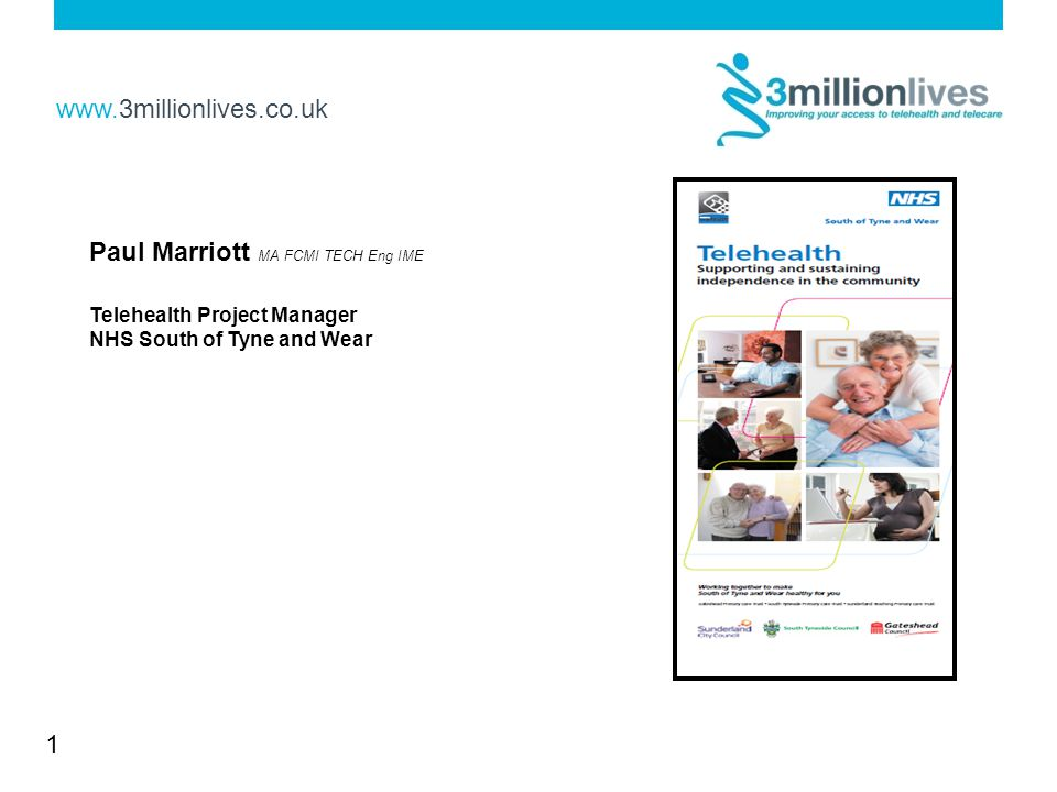 www.3millionlives.co.uk 1 Paul Marriott MA FCMI TECH Eng IME Telehealth Project Manager NHS South of Tyne and Wear