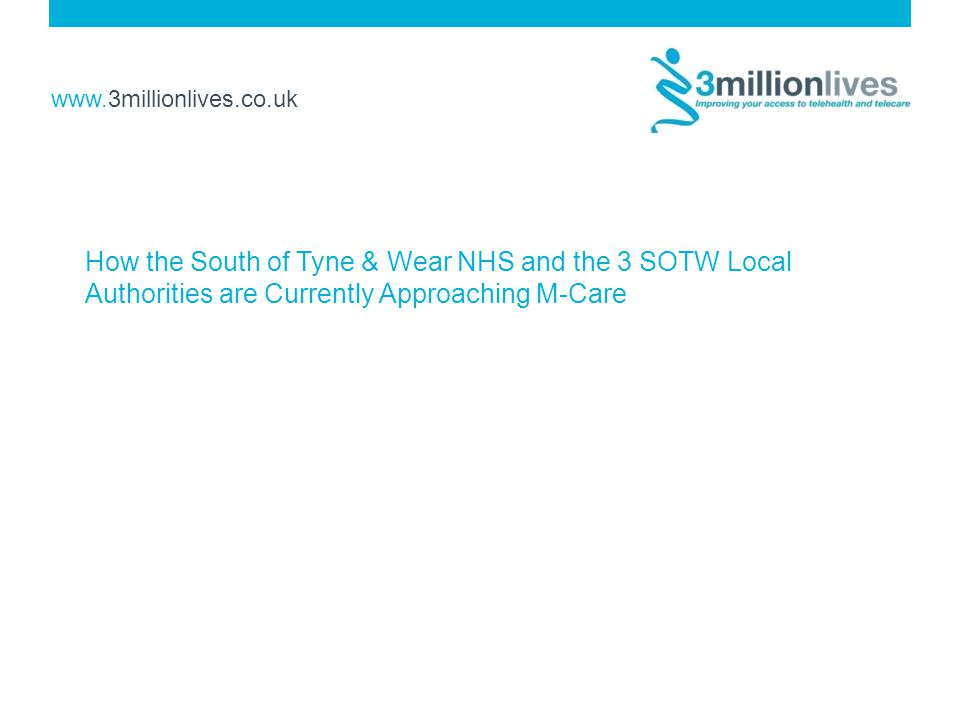 www.3millionlives.co.uk How the South of Tyne & Wear NHS and the 3 SOTW Local Authorities are Currently Approaching M-Care