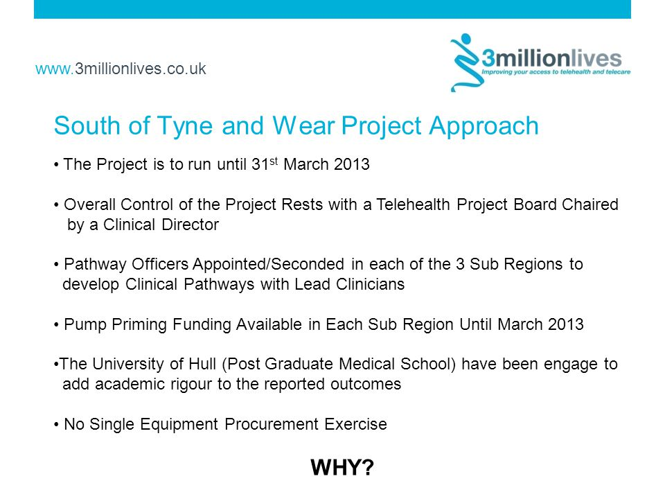 www.3millionlives.co.uk South of Tyne and Wear Project Approach The Project is to run until 31 st March 2013 Overall Control of the Project Rests with a Telehealth Project Board Chaired by a Clinical Director Pathway Officers Appointed/Seconded in each of the 3 Sub Regions to develop Clinical Pathways with Lead Clinicians Pump Priming Funding Available in Each Sub Region Until March 2013 The University of Hull (Post Graduate Medical School) have been engage to add academic rigour to the reported outcomes No Single Equipment Procurement Exercise WHY