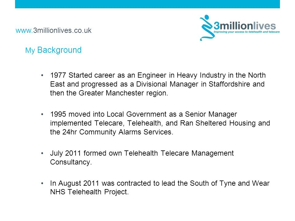 www.3millionlives.co.uk My Background 1977 Started career as an Engineer in Heavy Industry in the North East and progressed as a Divisional Manager in Staffordshire and then the Greater Manchester region.
