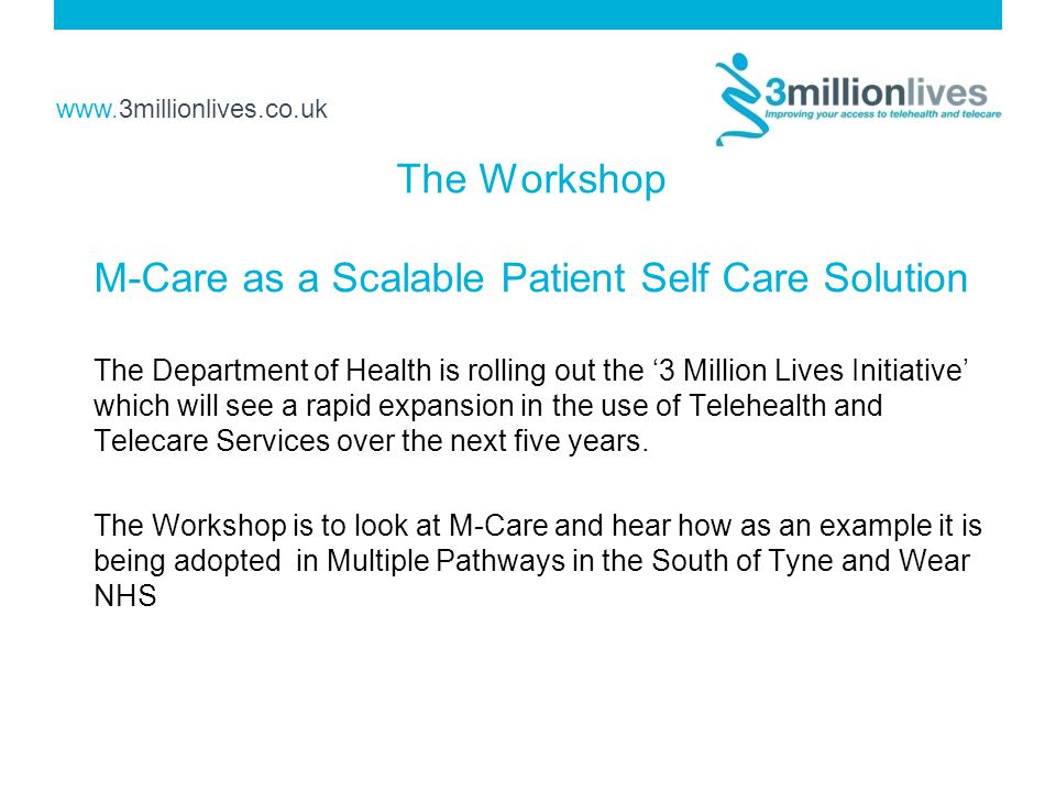 www.3millionlives.co.uk The Workshop M-Care as a Scalable Patient Self Care Solution The Department of Health is rolling out the '3 Million Lives Initiative' which will see a rapid expansion in the use of Telehealth and Telecare Services over the next five years.