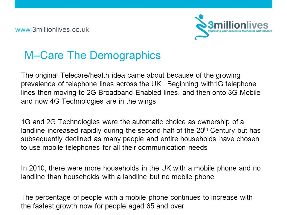 www.3millionlives.co.uk M–Care The Demographics The original Telecare/health idea came about because of the growing prevalence of telephone lines across the UK.