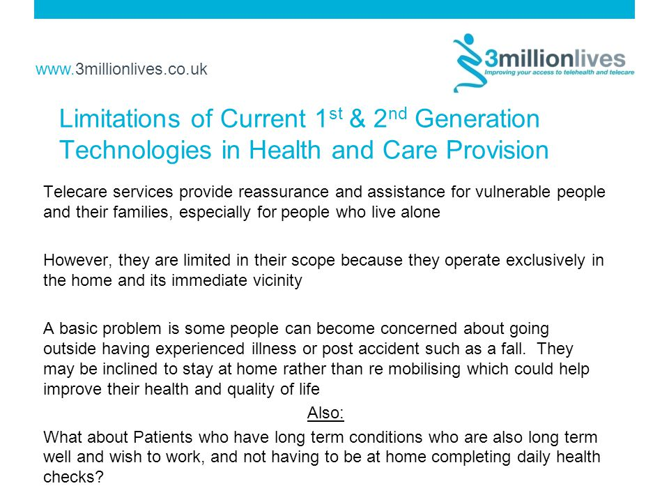www.3millionlives.co.uk Limitations of Current 1 st & 2 nd Generation Technologies in Health and Care Provision Telecare services provide reassurance and assistance for vulnerable people and their families, especially for people who live alone However, they are limited in their scope because they operate exclusively in the home and its immediate vicinity A basic problem is some people can become concerned about going outside having experienced illness or post accident such as a fall.