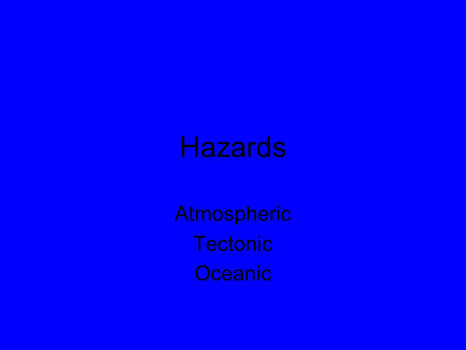 Hazards Atmospheric Tectonic Oceanic