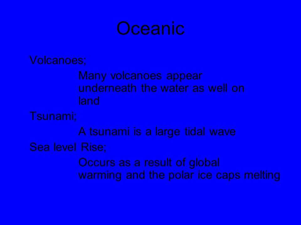 Oceanic Volcanoes; Many volcanoes appear underneath the water as well on land Tsunami; A tsunami is a large tidal wave Sea level Rise; Occurs as a res