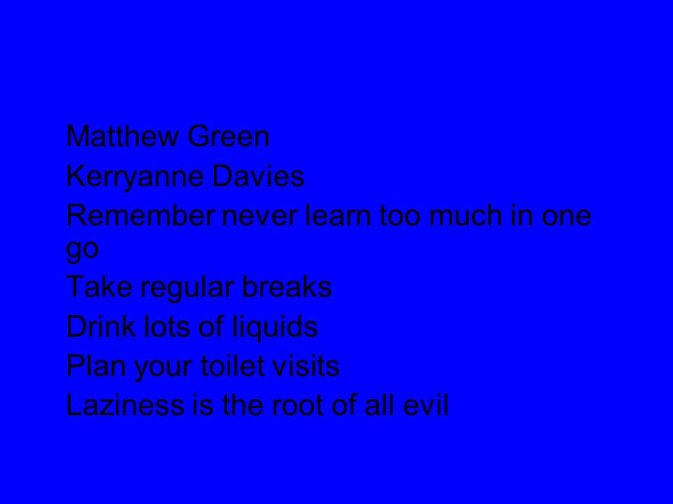 Matthew Green Kerryanne Davies Remember never learn too much in one go Take regular breaks Drink lots of liquids Plan your toilet visits Laziness is t