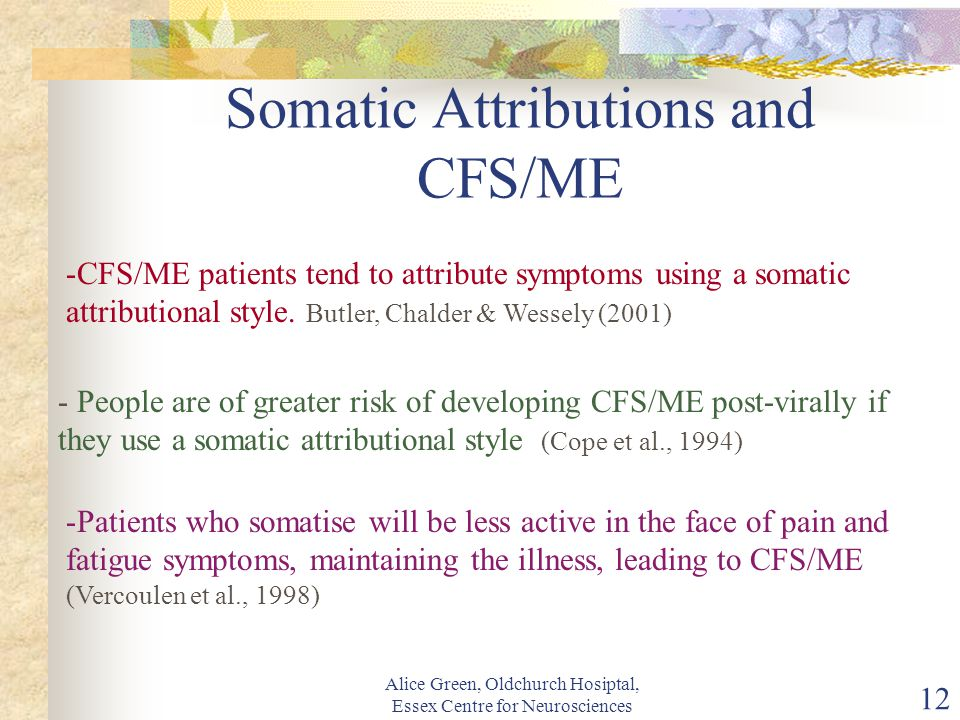Alice Green, Oldchurch Hosiptal, Essex Centre for Neurosciences 12 Somatic Attributions and CFS/ME -CFS/ME patients tend to attribute symptoms using a somatic attributional style.