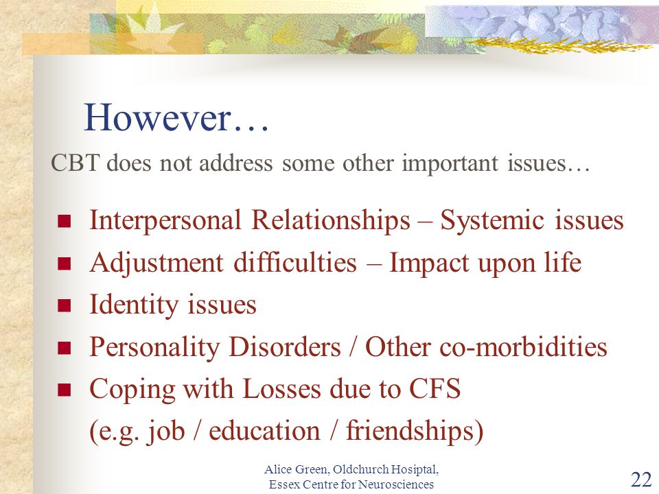 Alice Green, Oldchurch Hosiptal, Essex Centre for Neurosciences 22 However… Interpersonal Relationships – Systemic issues Adjustment difficulties – Impact upon life Identity issues Personality Disorders / Other co-morbidities Coping with Losses due to CFS (e.g.