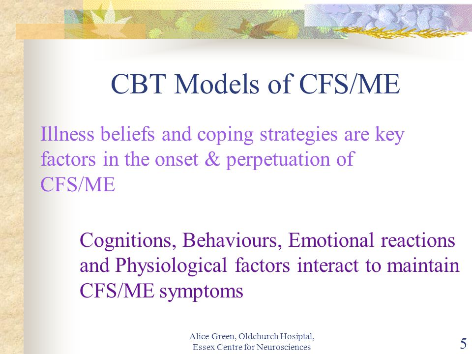 Alice Green, Oldchurch Hosiptal, Essex Centre for Neurosciences 5 CBT Models of CFS/ME Illness beliefs and coping strategies are key factors in the onset & perpetuation of CFS/ME Cognitions, Behaviours, Emotional reactions and Physiological factors interact to maintain CFS/ME symptoms