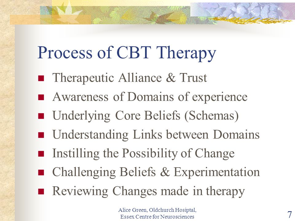 Alice Green, Oldchurch Hosiptal, Essex Centre for Neurosciences 7 Process of CBT Therapy Therapeutic Alliance & Trust Awareness of Domains of experience Underlying Core Beliefs (Schemas) Understanding Links between Domains Instilling the Possibility of Change Challenging Beliefs & Experimentation Reviewing Changes made in therapy