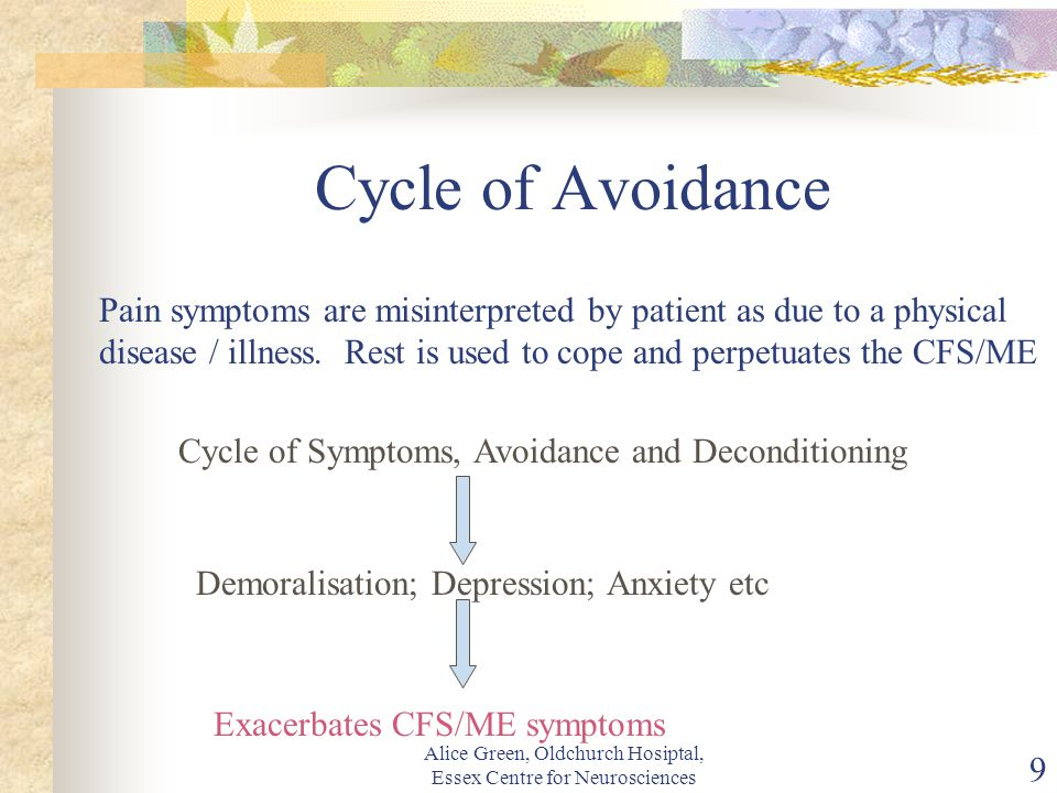Alice Green, Oldchurch Hosiptal, Essex Centre for Neurosciences 9 Cycle of Avoidance Pain symptoms are misinterpreted by patient as due to a physical disease / illness.
