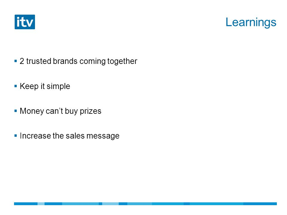 Learnings  2 trusted brands coming together  Keep it simple  Money can't buy prizes  Increase the sales message