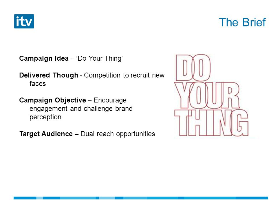 Campaign Idea – 'Do Your Thing' Delivered Though - Competition to recruit new faces Campaign Objective – Encourage engagement and challenge brand perception Target Audience – Dual reach opportunities The Brief