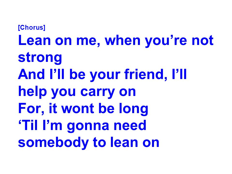 [Chorus] Lean on me, when you're not strong And I'll be your friend, I'll help you carry on For, it wont be long 'Til I'm gonna need somebody to lean on