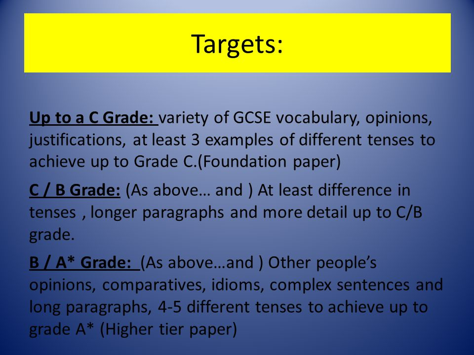 Targets: Up to a C Grade: variety of GCSE vocabulary, opinions, justifications, at least 3 examples of different tenses to achieve up to Grade C.(Foundation paper) C / B Grade: (As above… and ) At least difference in tenses, longer paragraphs and more detail up to C/B grade.