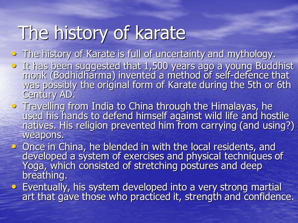 The history of karate The history of Karate is full of uncertainty and mythology. The history of Karate is full of uncertainty and mythology. It has b