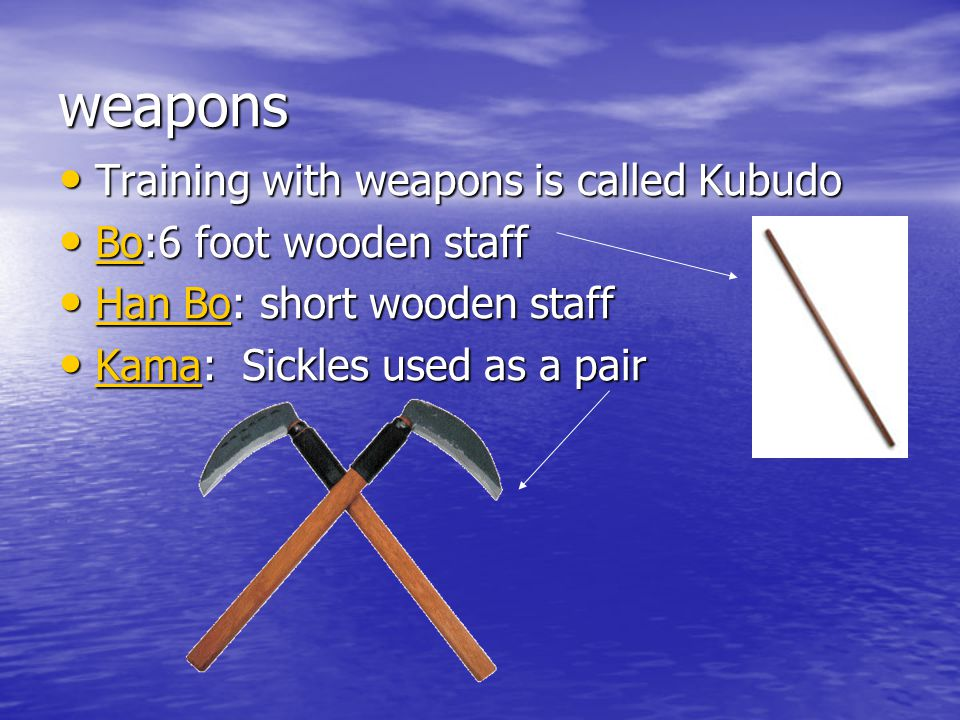 weapons Training with weapons is called Kubudo Training with weapons is called Kubudo Bo:6 foot wooden staff Bo:6 foot wooden staff Bo Han Bo: short wooden staff Han Bo: short wooden staff Kama: Sickles used as a pair Kama: Sickles used as a pair Kama