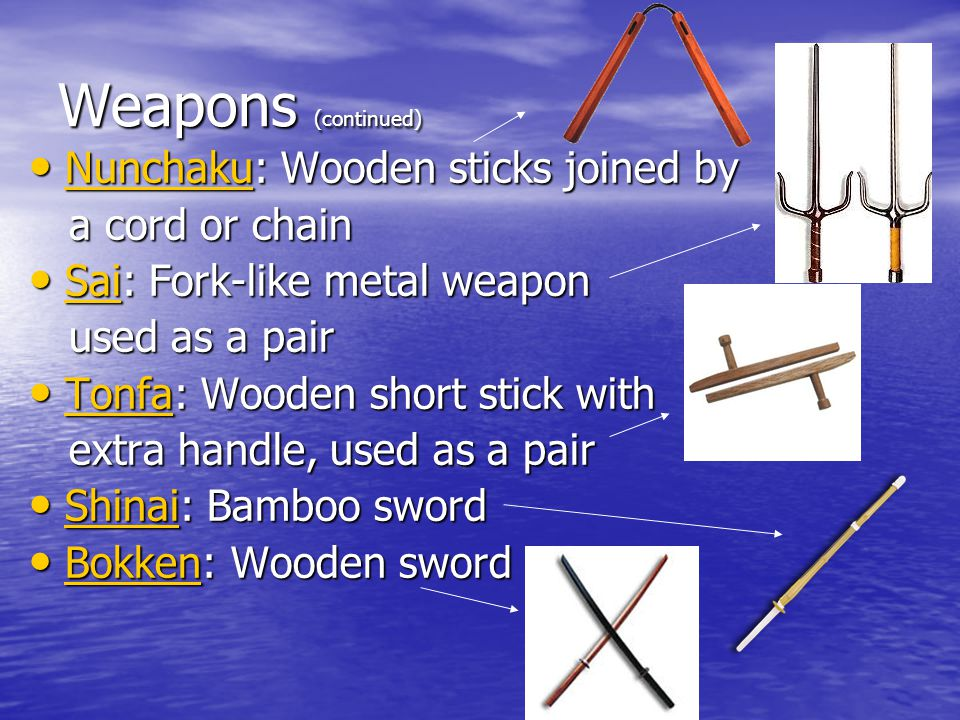 Weapons (continued) Nunchaku: Wooden sticks joined by Nunchaku: Wooden sticks joined by Nunchaku a cord or chain a cord or chain Sai: Fork-like metal weapon Sai: Fork-like metal weapon Sai used as a pair used as a pair Tonfa: Wooden short stick with Tonfa: Wooden short stick with Tonfa extra handle, used as a pair extra handle, used as a pair Shinai: Bamboo sword Shinai: Bamboo sword Shinai Bokken: Wooden sword Bokken: Wooden sword Bokken