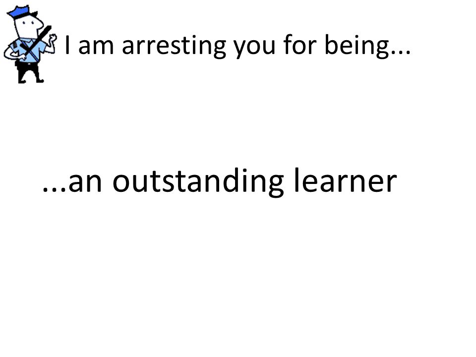 I am arresting you for being......an outstanding learner