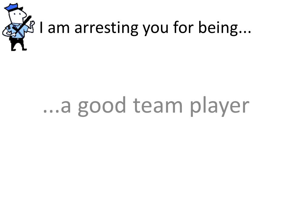 I am arresting you for being......a good team player