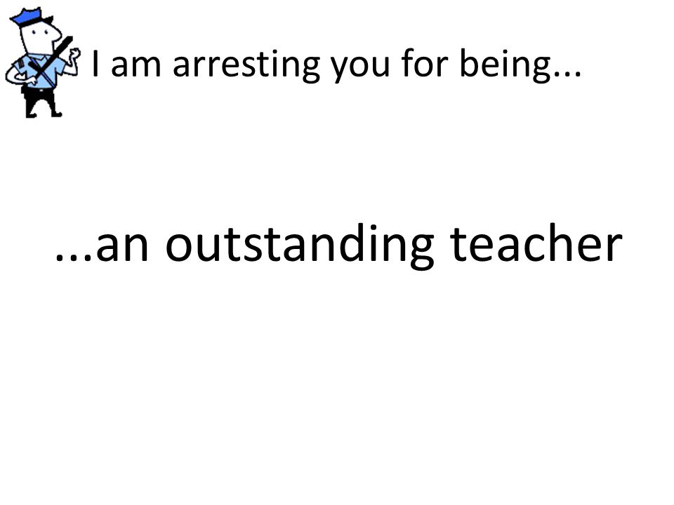 I am arresting you for being......an outstanding teacher