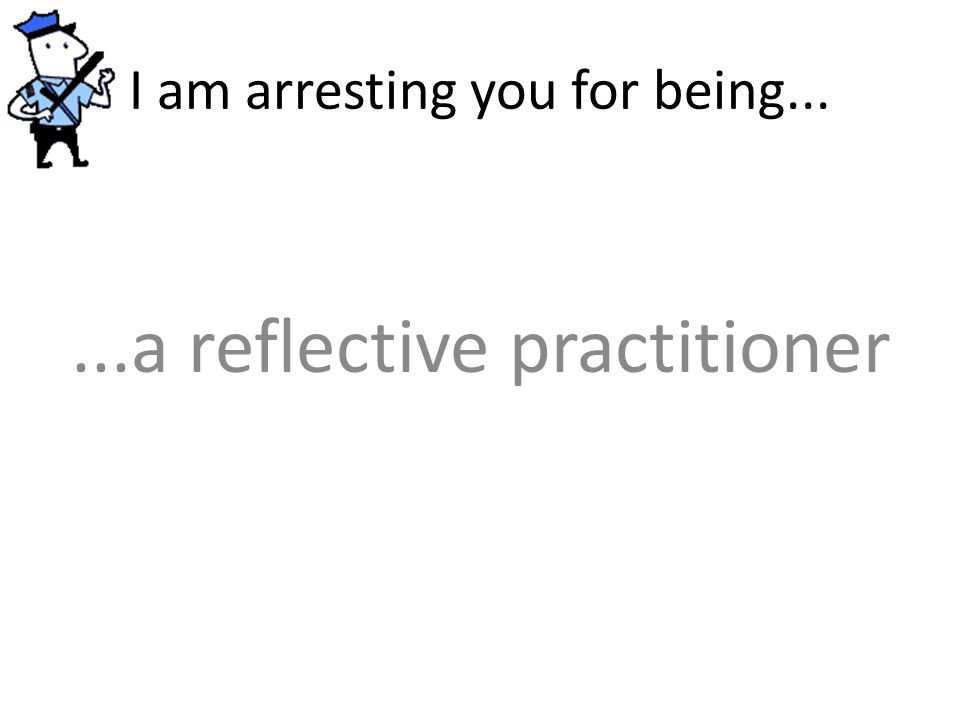 I am arresting you for being......a reflective practitioner