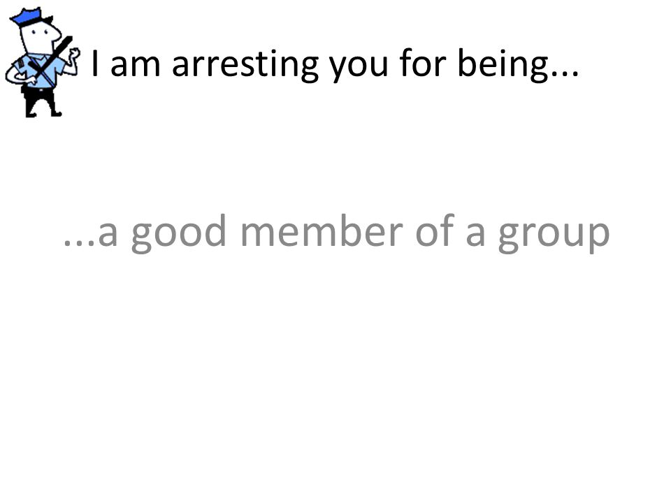 I am arresting you for being......a good member of a group