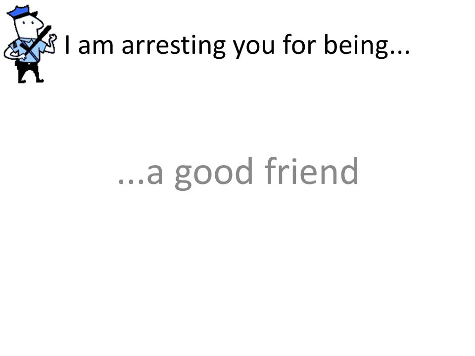 I am arresting you for being......a good friend
