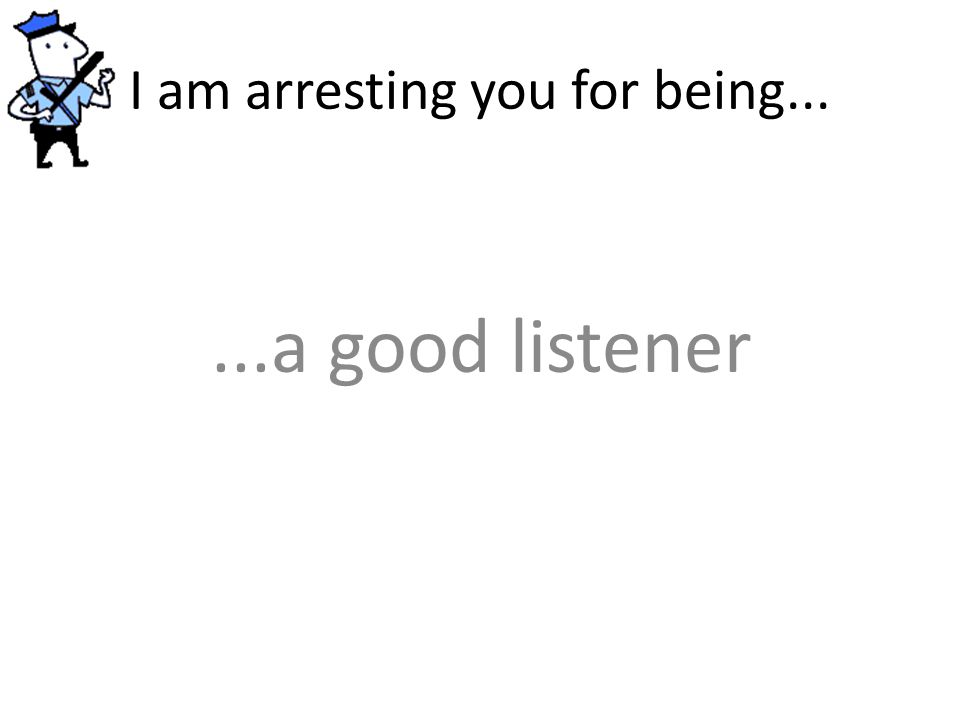 I am arresting you for being......a good listener