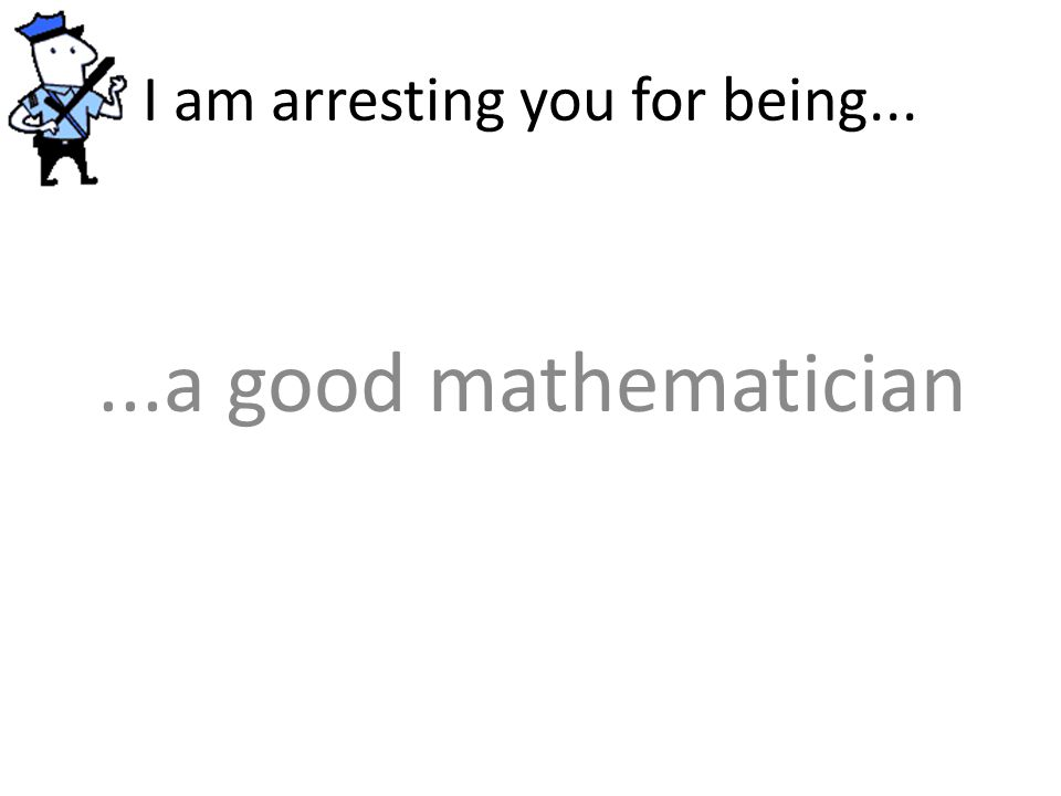 I am arresting you for being......a good mathematician