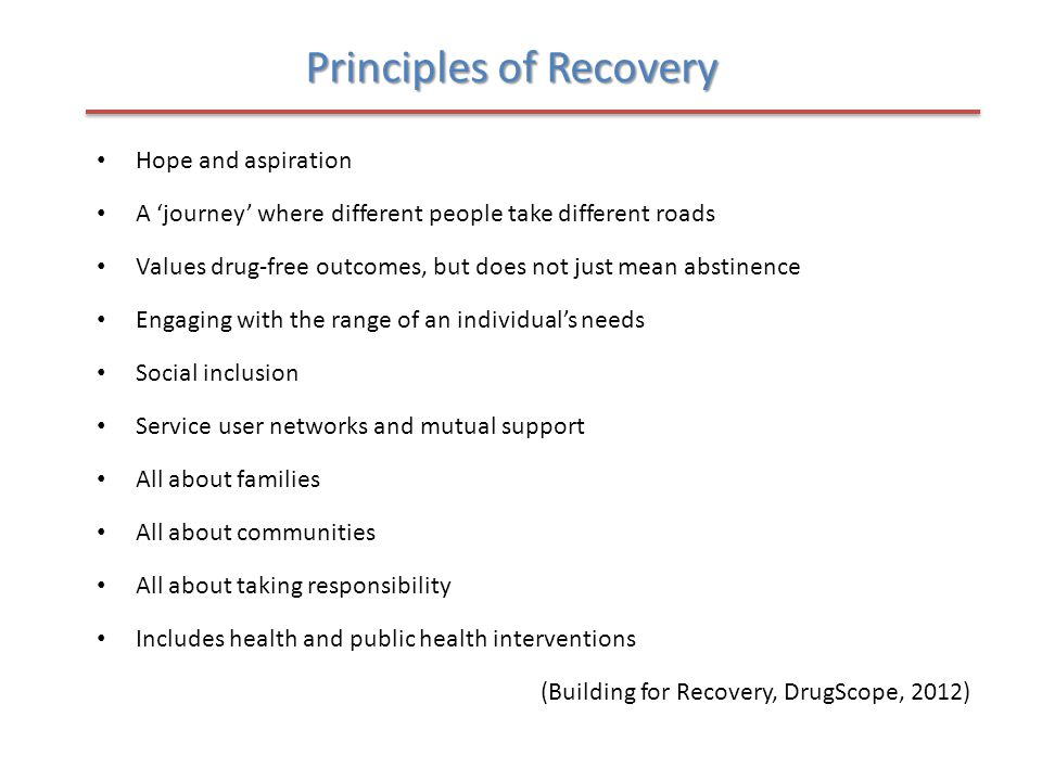 Principles of Recovery Hope and aspiration A 'journey' where different people take different roads Values drug-free outcomes, but does not just mean abstinence Engaging with the range of an individual's needs Social inclusion Service user networks and mutual support All about families All about communities All about taking responsibility Includes health and public health interventions (Building for Recovery, DrugScope, 2012)