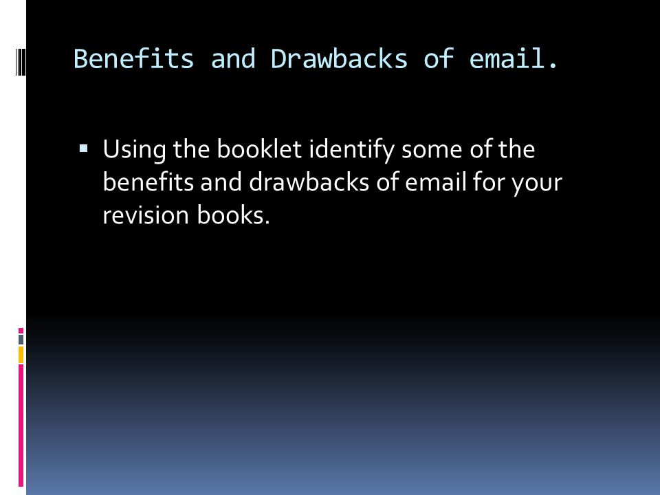 Benefits and Drawbacks of email.  Using the booklet identify some of the benefits and drawbacks of email for your revision books.