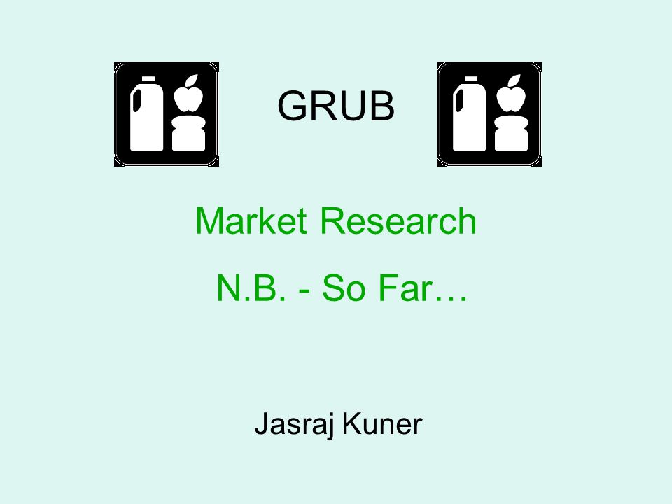 GRUB Jasraj Kuner Market Research N.B. - So Far…