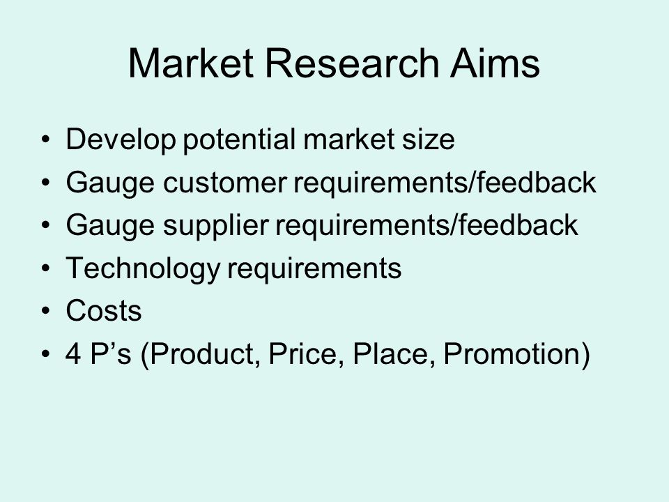 Market Research Aims Develop potential market size Gauge customer requirements/feedback Gauge supplier requirements/feedback Technology requirements Costs 4 P's (Product, Price, Place, Promotion)