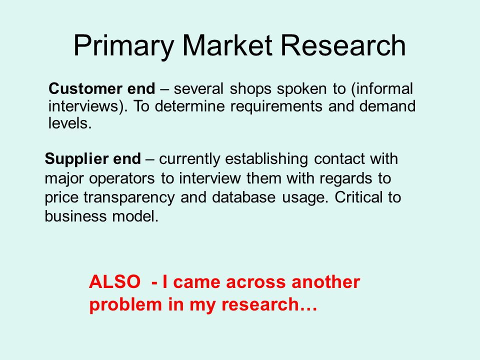 Primary Market Research ALSO - I came across another problem in my research… Customer end – several shops spoken to (informal interviews).