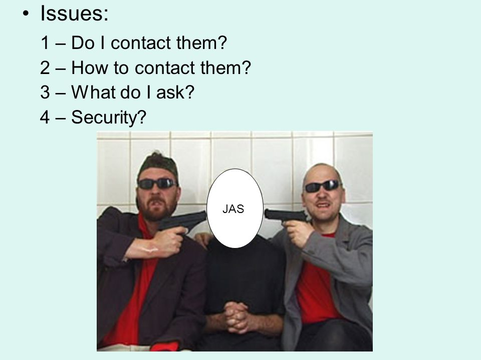 Issues: 1 – Do I contact them? 2 – How to contact them? 3 – What do I ask? 4 – Security? JAS
