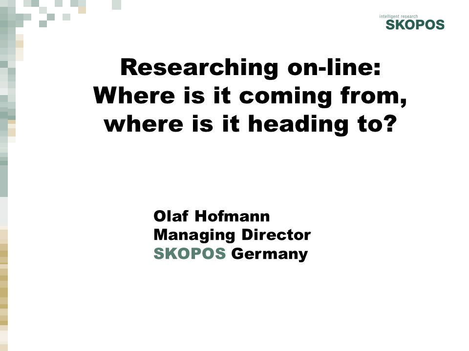 Olaf Hofmann, Psychology Graduate, 35 years of age Chairman of the German On-line Research Society Managing director of SKOPOS Market Research Founded in 1995 by Olaf Hofmann & Jörg Korff Who's talking?