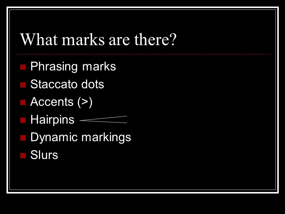 What marks are there Phrasing marks Staccato dots Accents (>) Hairpins Dynamic markings Slurs