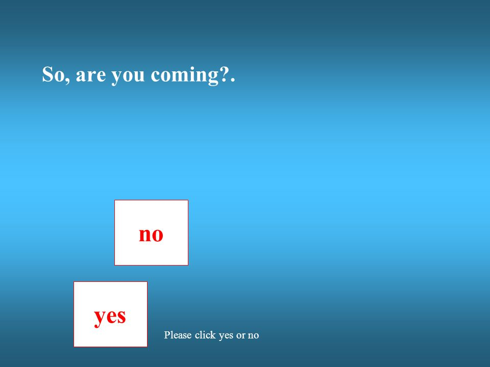 So, are you coming?. no yes Please click yes or no