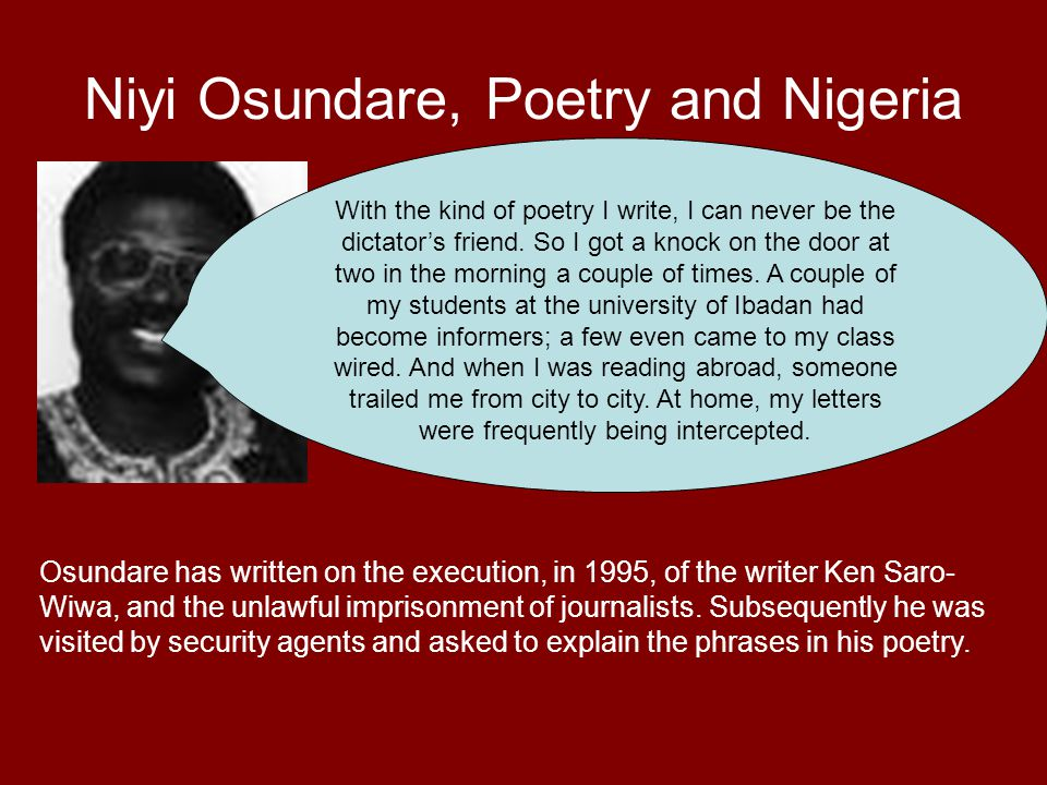 Niyi Osundare, Poetry and Nigeria With the kind of poetry I write, I can never be the dictator's friend. So I got a knock on the door at two in the mo