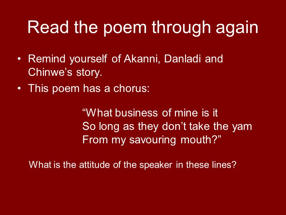 "Read the poem through again Remind yourself of Akanni, Danladi and Chinwe's story. This poem has a chorus: ""What business of mine is it So long as the"