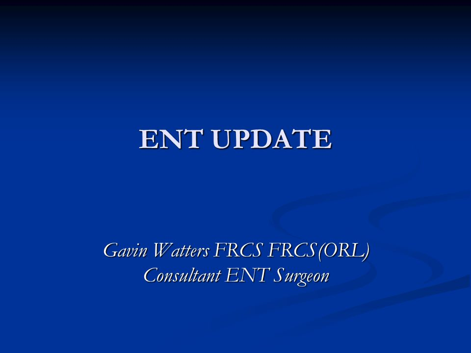 ENT UPDATE Gavin Watters FRCS FRCS(ORL) Consultant ENT Surgeon